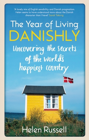 A Year of Living Danishly: Uncovering the Secrets of the World's Happiest Country by Helen Russell