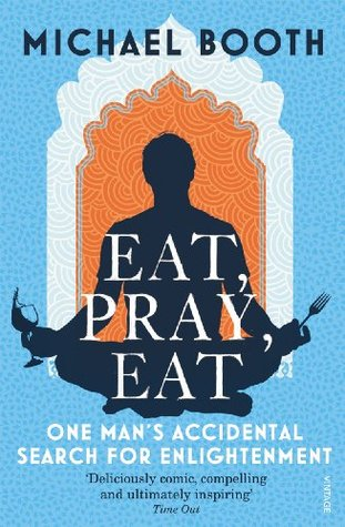 Eat Pray Eat: One Man's Accidental Search for Enlightenment by Michael Booth