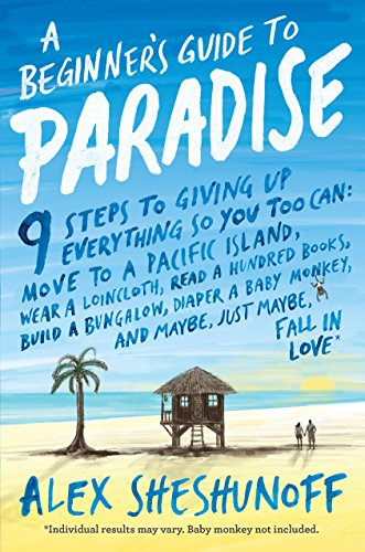 A Beginner's Guide to Paradise: 9 Steps to Giving Up Everything by Alex Sheshunoff