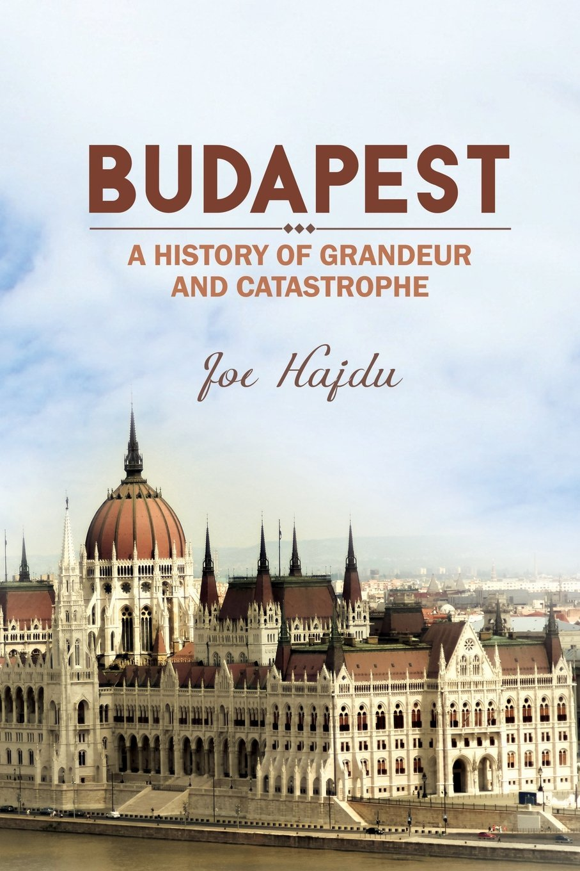 Budapest: A History of Grandeur and Catastrophe by Joe Hajdu