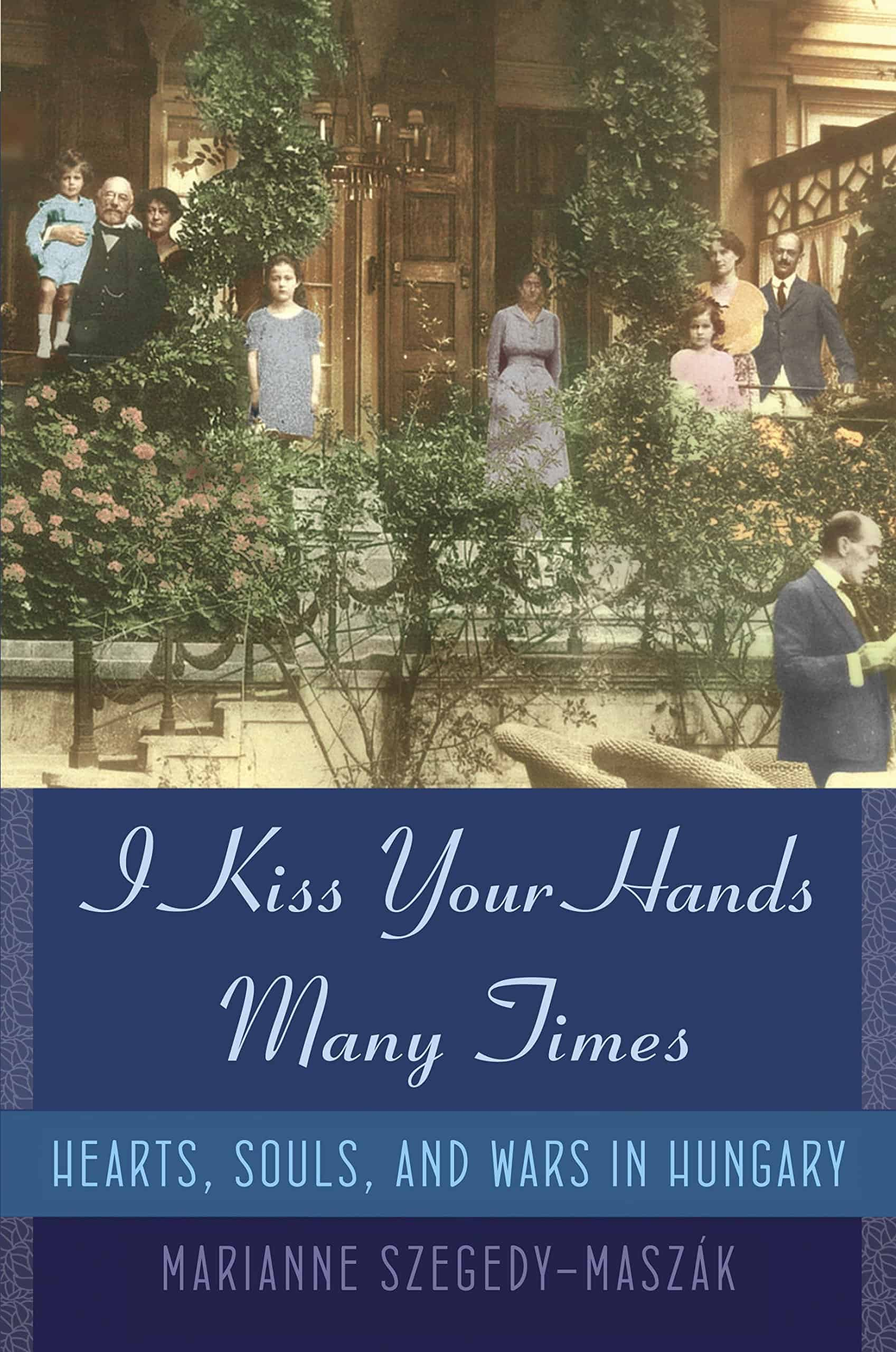 I Kiss Your Hands Many Times: Hearts, Souls, and Wars in Hungary by Marianne Szegedy-Maszak