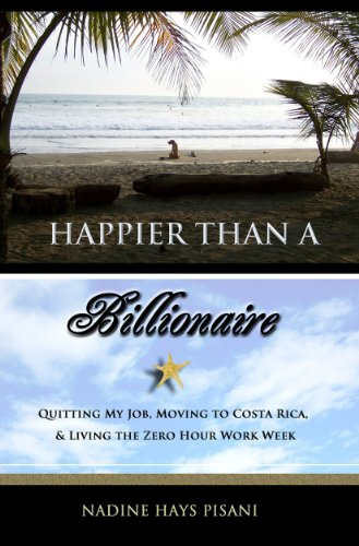 Happier Than a Billionaire: Quitting My Job, Moving to Costa Rica, and Living the Zero Hour Work Week by Nadine Hays Pisani