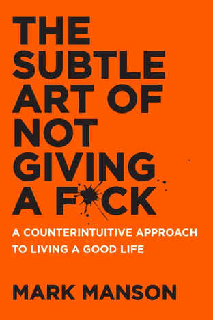 The Subtle Art of Not Giving a Fuck: A Counterintuitive Approach to Living a Good Life by Mark Manson