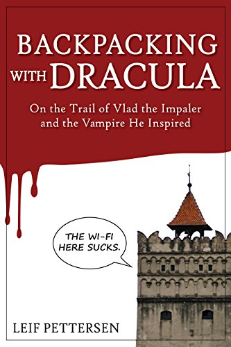 Backpacking with Dracula: On the Trail of Vlad the Impaler Dracula and the Vampire He Inspired by Leif Pettersen