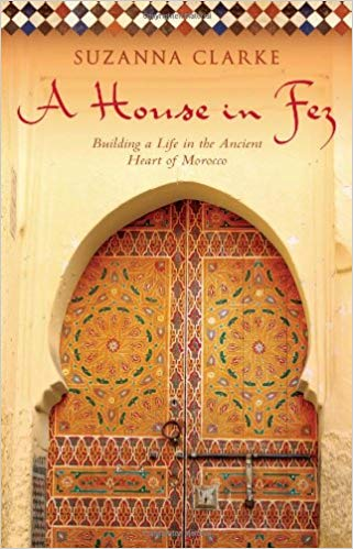 A House in Fez: Building a Life in the Ancient Heart of Morocco, by Suzanna Clarke
