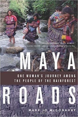 Maya Roads: One Woman's Journey Among the People of the Rainforest, by Mary Jo McConahay