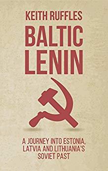 Baltic Lenin: A journey into Estonia, Latvia and Lithuania's Soviet past by Keith Ruffles