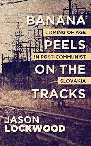 Banana Peels on the Tracks: Coming of Age in Post-Communist Slovakia by Jason Lockwood
