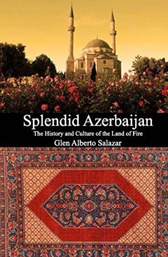 Splendid Azerbaijan: The History and Culture of the Land of Fire by Glen Alberto Salazar