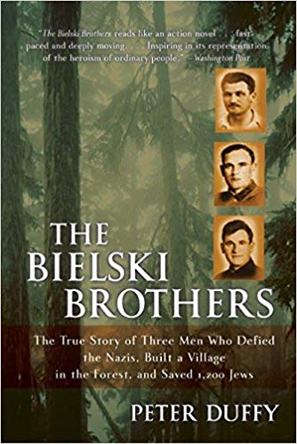 The Bielski Brothers: The True Story of Three Men Who Defied the Nazis, Built a Village in the Forest, and Saved 1,200 Jews by Peter Duffy
