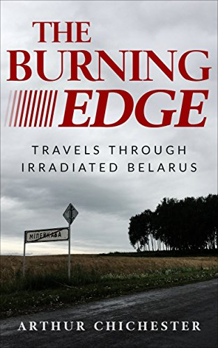 The Burning Edge: Travels Through Irradiated Belarus by Arthur Chichester