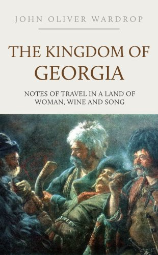 The Kingdom of Georgia: Notes of Travel in a Land of Woman, Wine and Song by John Oliver Wardrop
