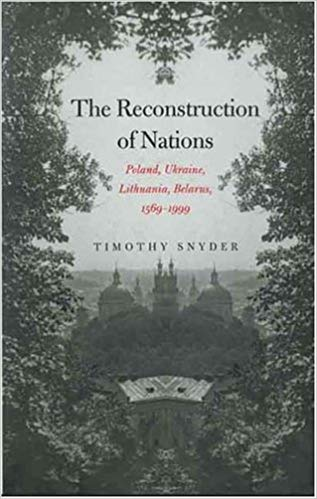 The Reconstruction of Nations: Poland, Ukraine, Lithuania, Belarus, 1569–1999 by Timothy Snyder