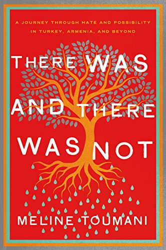 There Was and There Was Not: A Journey Through Hate and Possibility in Turkey, Armenia, and Beyond by Meline Toumani