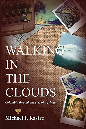 Walking in the Clouds: Colombia Through the Eyes of a Gringo, by Michael F. Kastre