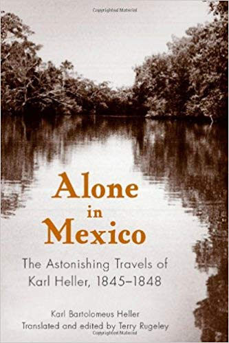 Alone in Mexico: The Astonishing Travels of Karl Heller, 1845-1848, by Karl Bartolomeus Heller