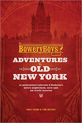 The Bowery Boys: Adventures in Old New York: An Unconventional Exploration of Manhattan's Historic Neighborhoods, Secret Spots and Colorful Characters book cover