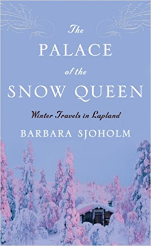 The Palace of the Snow Queen: Winter Travels in Lapland by Barbara Sjoholm